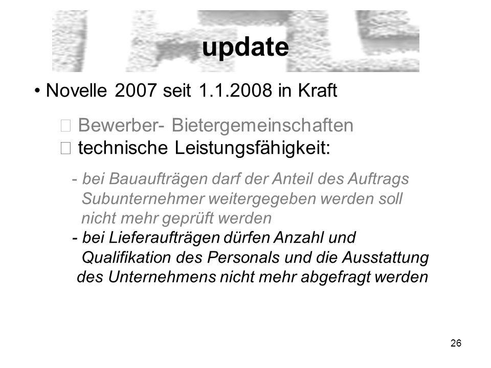 26 update Novelle 2007 seit 1.1.2008 in Kraft Bewerber- Bietergemeinschaften technische Leistungsfähigkeit: - bei Bauaufträgen darf der Anteil des Auf