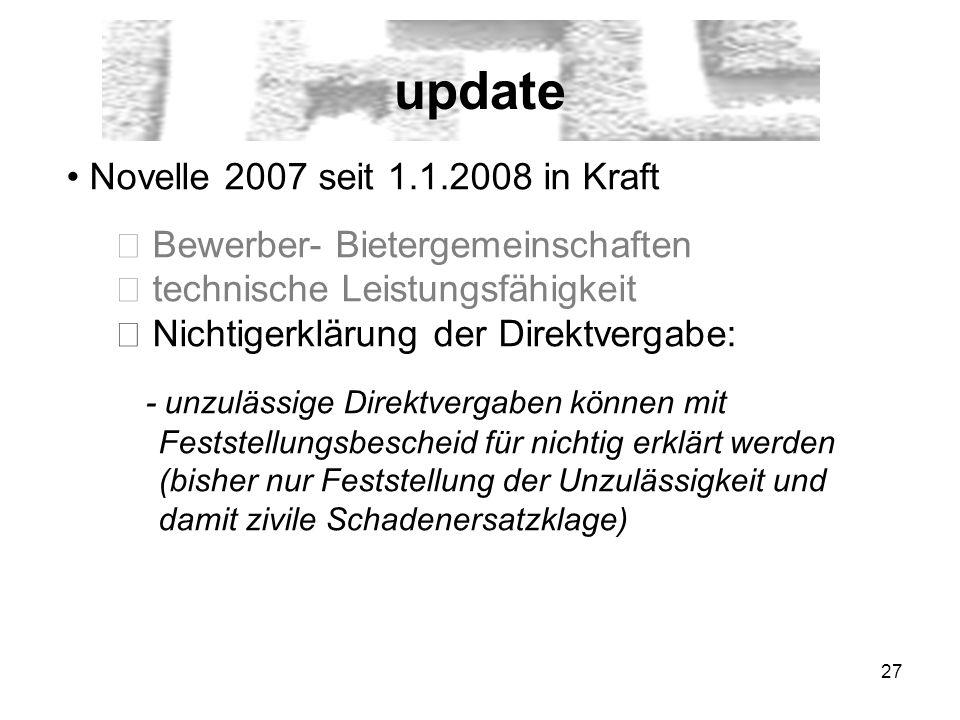 27 update Novelle 2007 seit 1.1.2008 in Kraft Bewerber- Bietergemeinschaften technische Leistungsfähigkeit Nichtigerklärung der Direktvergabe: - unzulässige Direktvergaben können mit Feststellungsbescheid für nichtig erklärt werden (bisher nur Feststellung der Unzulässigkeit und damit zivile Schadenersatzklage)