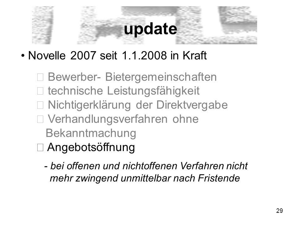 29 update Novelle 2007 seit 1.1.2008 in Kraft Bewerber- Bietergemeinschaften technische Leistungsfähigkeit Nichtigerklärung der Direktvergabe Verhandlungsverfahren ohne Bekanntmachung Angebotsöffnung - bei offenen und nichtoffenen Verfahren nicht mehr zwingend unmittelbar nach Fristende