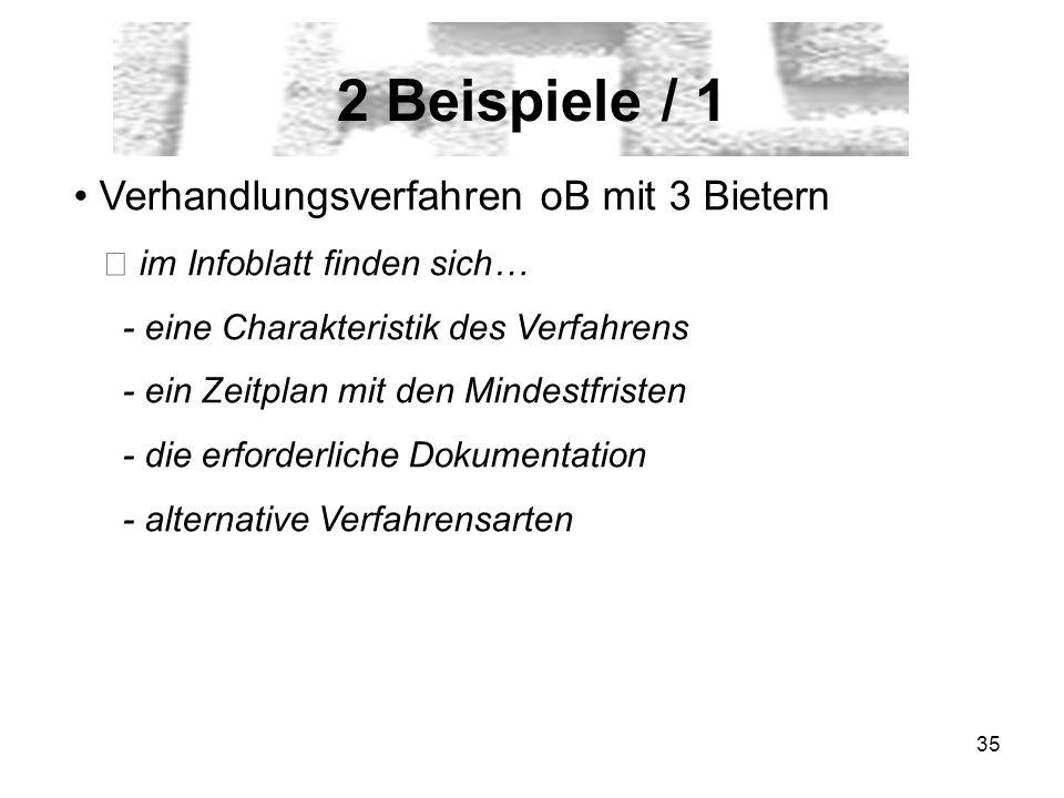 35 2 Beispiele / 1 Verhandlungsverfahren oB mit 3 Bietern im Infoblatt finden sich… - eine Charakteristik des Verfahrens - ein Zeitplan mit den Mindestfristen - die erforderliche Dokumentation - alternative Verfahrensarten