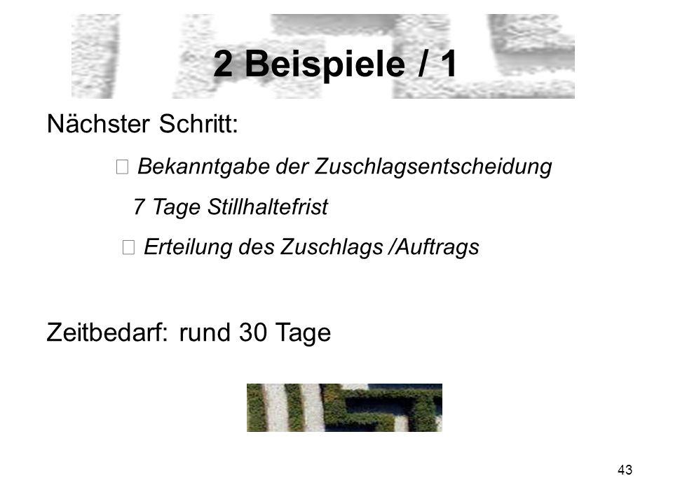 43 2 Beispiele / 1 Nächster Schritt: Bekanntgabe der Zuschlagsentscheidung 7 Tage Stillhaltefrist Erteilung des Zuschlags /Auftrags Zeitbedarf: rund 30 Tage