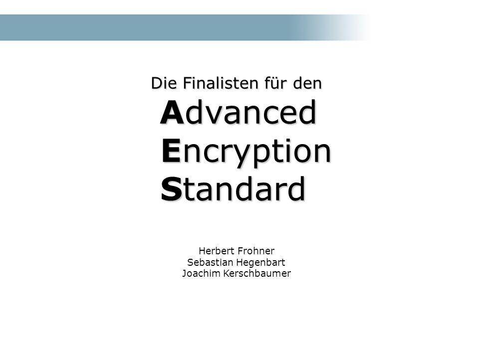 Die Finalisten für den Advanced Encryption Standard Advanced Encryption Standard Herbert Frohner Sebastian Hegenbart Joachim Kerschbaumer