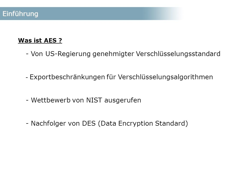 Einführung - Von US-Regierung genehmigter Verschlüsselungsstandard - Exportbeschränkungen für Verschlüsselungsalgorithmen - Wettbewerb von NIST ausgerufen - Nachfolger von DES (Data Encryption Standard) Was ist AES ?