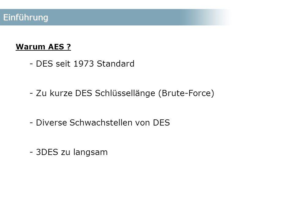 Einführung - DES seit 1973 Standard - Zu kurze DES Schlüssellänge (Brute-Force) - Diverse Schwachstellen von DES - 3DES zu langsam Warum AES ?