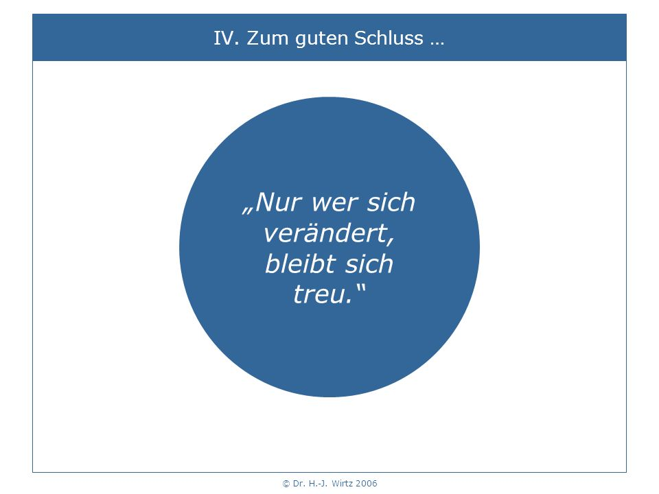 © Dr. H.-J. Wirtz 2006 Nur wer sich verändert, bleibt sich treu. IV. Zum guten Schluss …