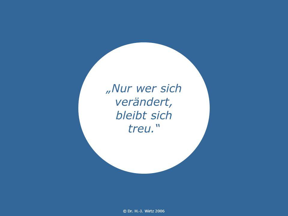 © Dr. H.-J. Wirtz 2006 Nur wer sich verändert, bleibt sich treu. © Dr. H.-J. Wirtz 2006