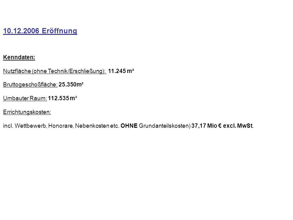 10.12.2006 Eröffnung Kenndaten: Nutzfläche (ohne Technik/Erschließung): 11.245 m² Bruttogeschoßfläche: 25.350m² Umbauter Raum: 112.535 m³ Errichtungskosten: incl.