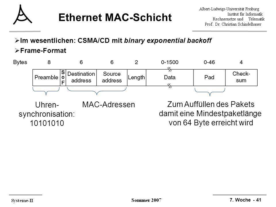 7. Woche - 41 Ethernet MAC-Schicht Im wesentlichen: CSMA/CD mit binary exponential backoff Frame-Format MAC-Adressen Zum Auffüllen des Pakets damit ei