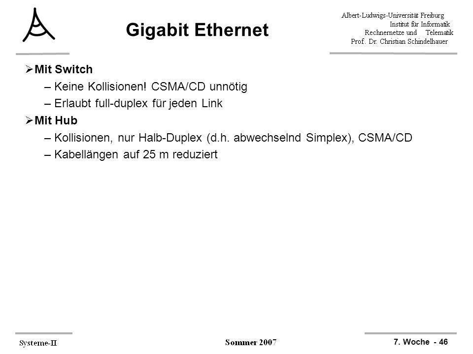 7. Woche - 46 Gigabit Ethernet Mit Switch –Keine Kollisionen! CSMA/CD unnötig –Erlaubt full-duplex für jeden Link Mit Hub –Kollisionen, nur Halb-Duple