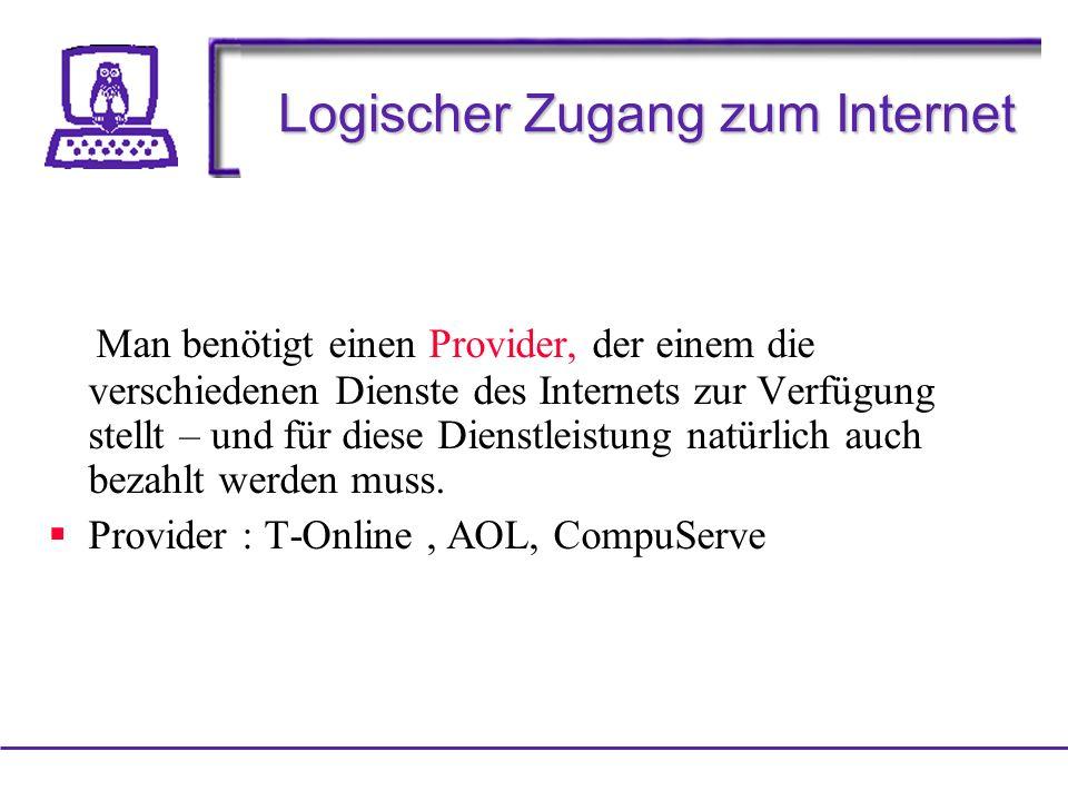 Logischer Zugang zum Internet Man benötigt einen Provider, der einem die verschiedenen Dienste des Internets zur Verfügung stellt – und für diese Dienstleistung natürlich auch bezahlt werden muss.
