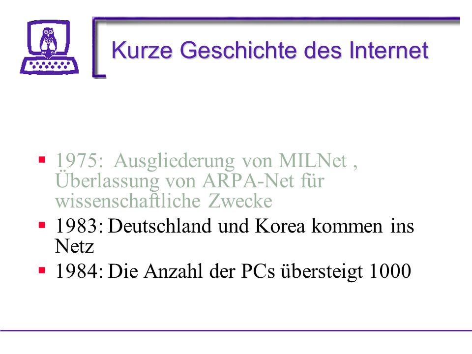 Kurze Geschichte des Internet 1975: Ausgliederung von MILNet, Überlassung von ARPA-Net für wissenschaftliche Zwecke 1983: Deutschland und Korea kommen ins Netz 1984: Die Anzahl der PCs übersteigt 1000