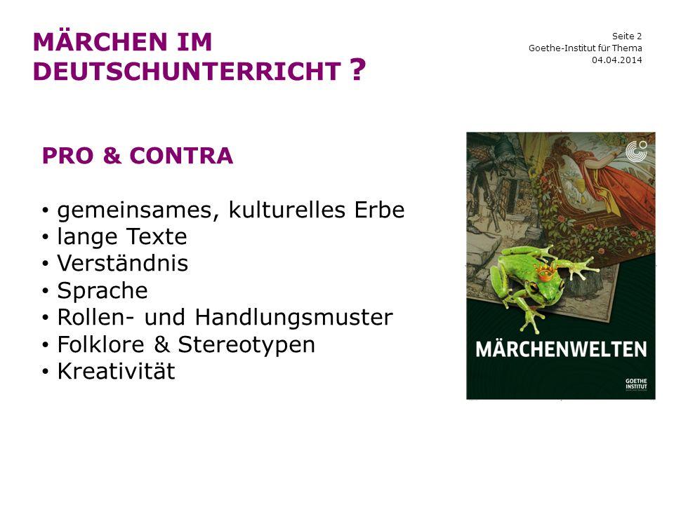Seite 2 MÄRCHEN IM DEUTSCHUNTERRICHT ? 04.04.2014 Goethe-Institut für Thema PRO & CONTRA gemeinsames, kulturelles Erbe lange Texte Verständnis Sprache