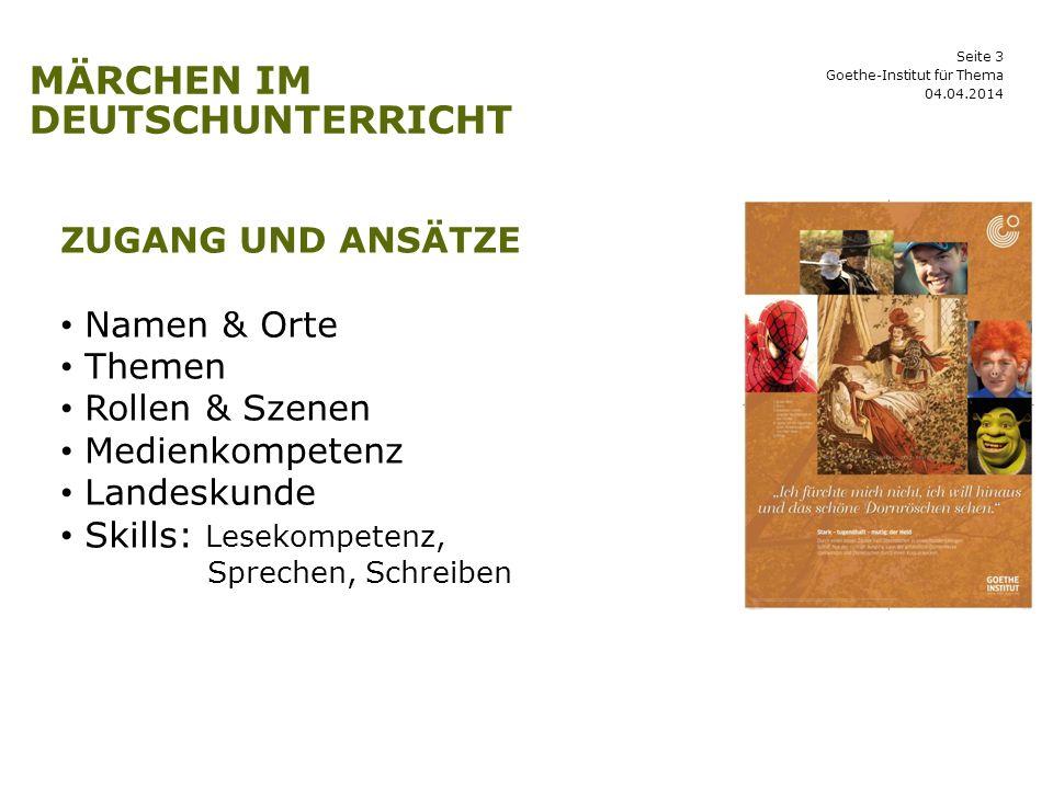 Seite 3 MÄRCHEN IM DEUTSCHUNTERRICHT 04.04.2014 Goethe-Institut für Thema ZUGANG UND ANSÄTZE Namen & Orte Themen Rollen & Szenen Medienkompetenz Lande