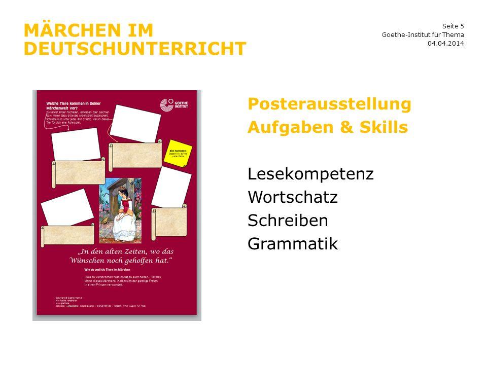 Seite 5 MÄRCHEN IM DEUTSCHUNTERRICHT 04.04.2014 Goethe-Institut für Thema Posterausstellung Aufgaben & Skills Lesekompetenz Wortschatz Schreiben Gramm