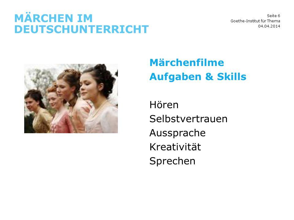 Seite 6 MÄRCHEN IM DEUTSCHUNTERRICHT 04.04.2014 Goethe-Institut für Thema Märchenfilme Aufgaben & Skills Hören Selbstvertrauen Aussprache Kreativität