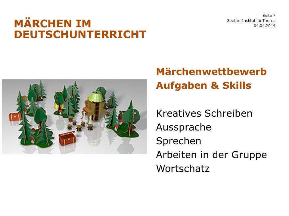 Seite 7 MÄRCHEN IM DEUTSCHUNTERRICHT 04.04.2014 Goethe-Institut für Thema Märchenwettbewerb Aufgaben & Skills Kreatives Schreiben Aussprache Sprechen