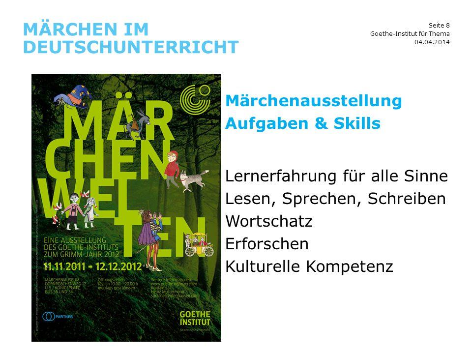 Seite 8 MÄRCHEN IM DEUTSCHUNTERRICHT 04.04.2014 Goethe-Institut für Thema Märchenausstellung Aufgaben & Skills Lernerfahrung für alle Sinne Lesen, Spr