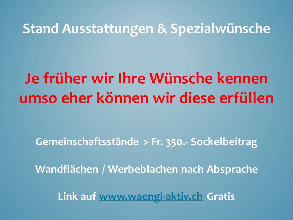 Stand Ausstattungen & Spezialwünsche Je früher wir Ihre Wünsche kennen umso eher können wir diese erfüllen Gemeinschaftsstände > Fr. 350.- Sockelbeitr