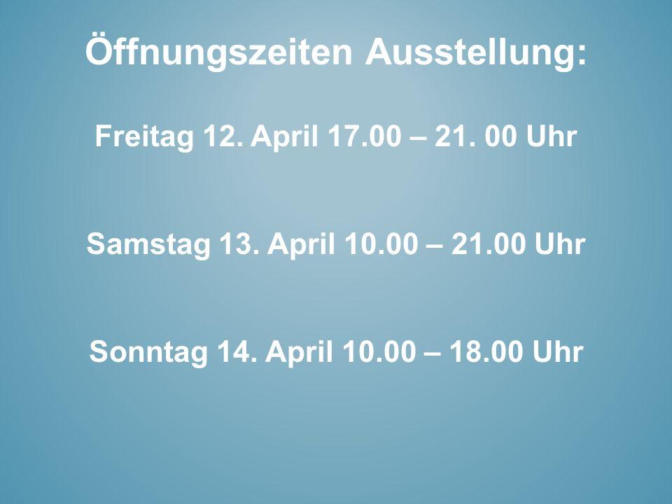 Öffnungszeiten Ausstellung: Freitag 12. April 17.00 – 21. 00 Uhr Samstag 13. April 10.00 – 21.00 Uhr Sonntag 14. April 10.00 – 18.00 Uhr