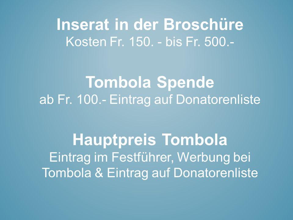 Inserat in der Broschüre Kosten Fr. 150. - bis Fr. 500.- Tombola Spende ab Fr. 100.- Eintrag auf Donatorenliste Hauptpreis Tombola Eintrag im Festführ
