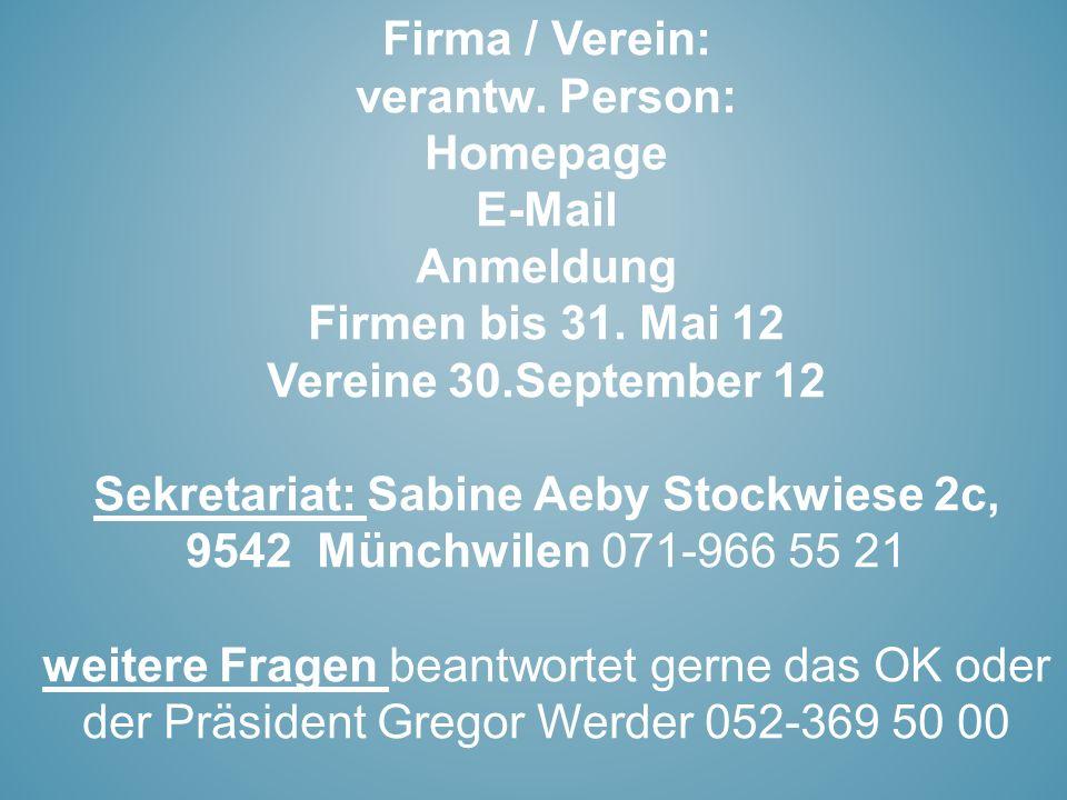 Firma / Verein: verantw. Person: Homepage E-Mail Anmeldung Firmen bis 31. Mai 12 Vereine 30.September 12 Sekretariat: Sabine Aeby Stockwiese 2c, 9542