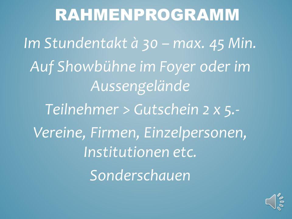 RAHMENPROGRAMM Im Stundentakt à 30 – max. 45 Min. Auf Showbühne im Foyer oder im Aussengelände Teilnehmer > Gutschein 2 x 5.- Vereine, Firmen, Einzelp