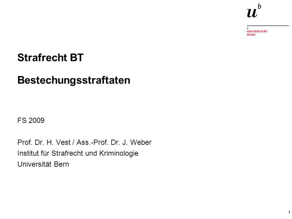 1 Strafrecht BT Bestechungsstraftaten FS 2009 Prof. Dr. H. Vest / Ass.-Prof. Dr. J. Weber Institut für Strafrecht und Kriminologie Universität Bern