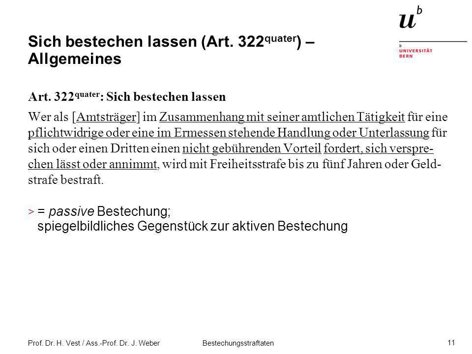 Prof. Dr. H. Vest / Ass.-Prof. Dr. J. Weber Bestechungsstraftaten 11 Sich bestechen lassen (Art. 322 quater ) – Allgemeines Art. 322 quater : Sich bes