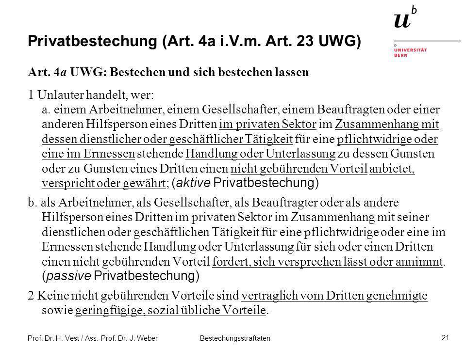 Prof. Dr. H. Vest / Ass.-Prof. Dr. J. Weber Bestechungsstraftaten 21 Privatbestechung (Art. 4a i.V.m. Art. 23 UWG) Art. 4a UWG: Bestechen und sich bes