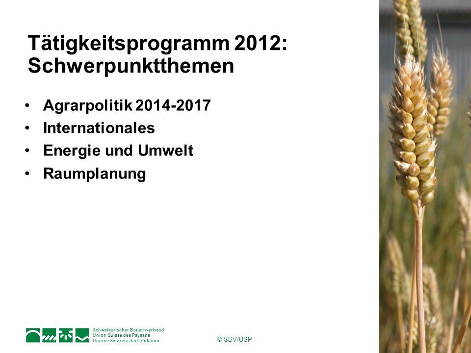 Schweizerischer Bauernverband Union Suisse des Paysans Unione Svizzera dei Contadini © SBV/USP Tätigkeitsprogramm 2012: Schwerpunktthemen Agrarpolitik