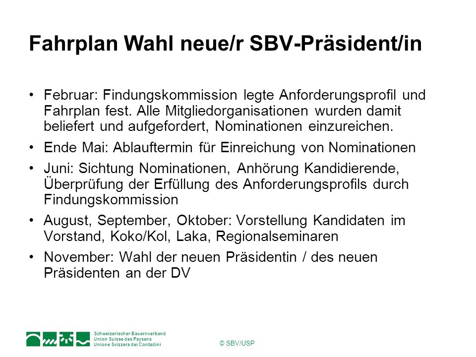 Schweizerischer Bauernverband Union Suisse des Paysans Unione Svizzera dei Contadini © SBV/USP Fahrplan Wahl neue/r SBV-Präsident/in Februar: Findungs