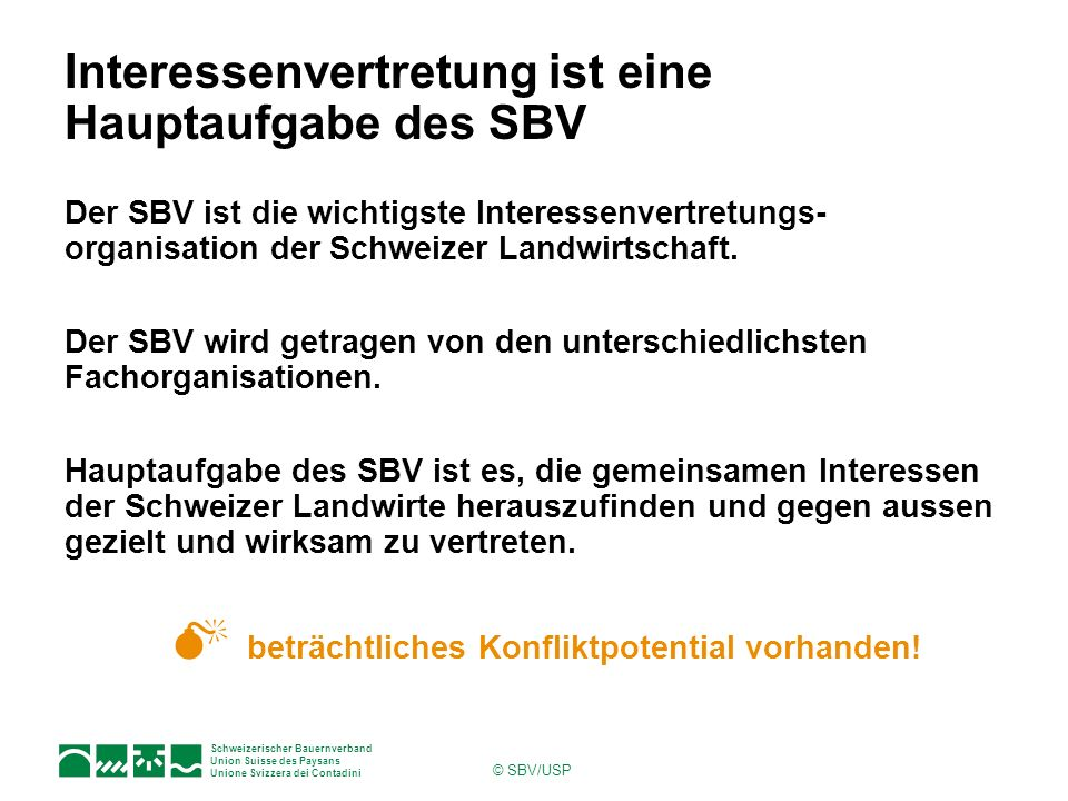 Schweizerischer Bauernverband Union Suisse des Paysans Unione Svizzera dei Contadini © SBV/USP Interessenvertretung ist eine Hauptaufgabe des SBV Der