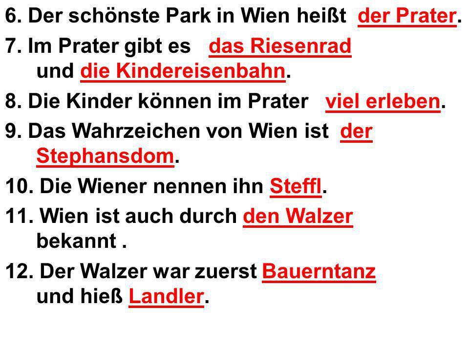 6. Der schönste Park in Wien heißt der Prater. 7. Im Prater gibt es das Riesenrad und die Kindereisenbahn. 8. Die Kinder können im Prater viel erleben