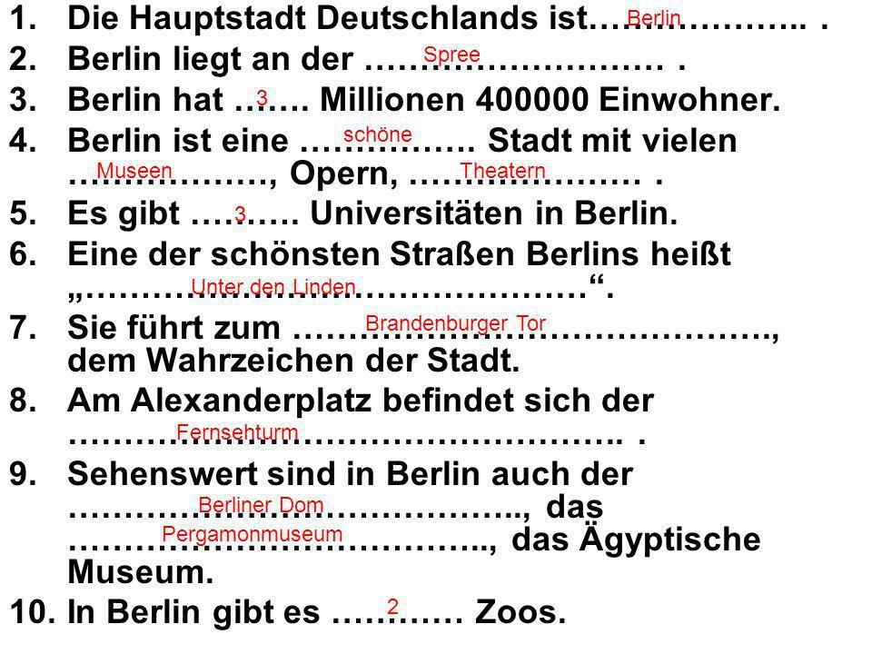 1.Die Hauptstadt Deutschlands ist………………... 2.Berlin liegt an der ………………………. 3.Berlin hat ……. Millionen 400000 Einwohner. 4.Berlin ist eine ……………. Stad