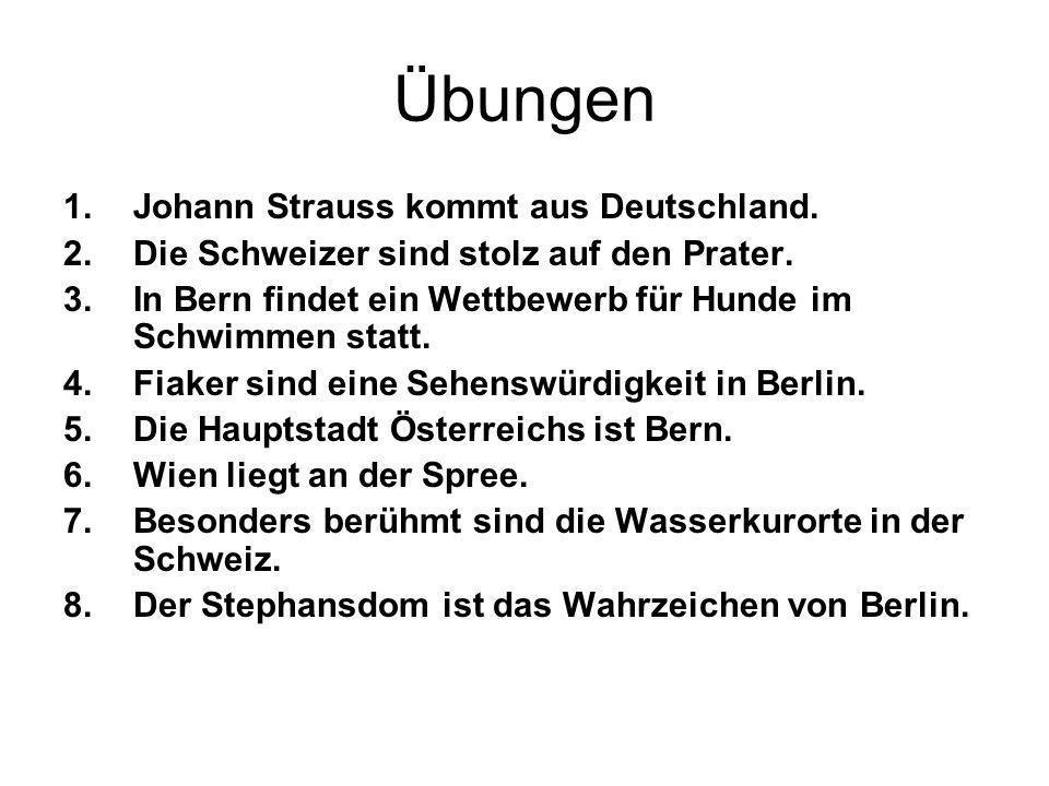 Übungen 1.Johann Strauss kommt aus Deutschland. 2.Die Schweizer sind stolz auf den Prater. 3.In Bern findet ein Wettbewerb für Hunde im Schwimmen stat
