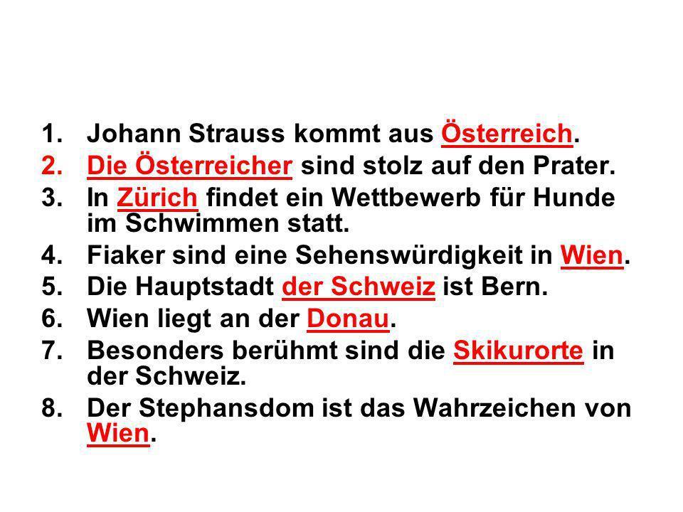 1.Johann Strauss kommt aus Österreich. 2.Die Österreicher sind stolz auf den Prater. 3.In Zürich findet ein Wettbewerb für Hunde im Schwimmen statt. 4