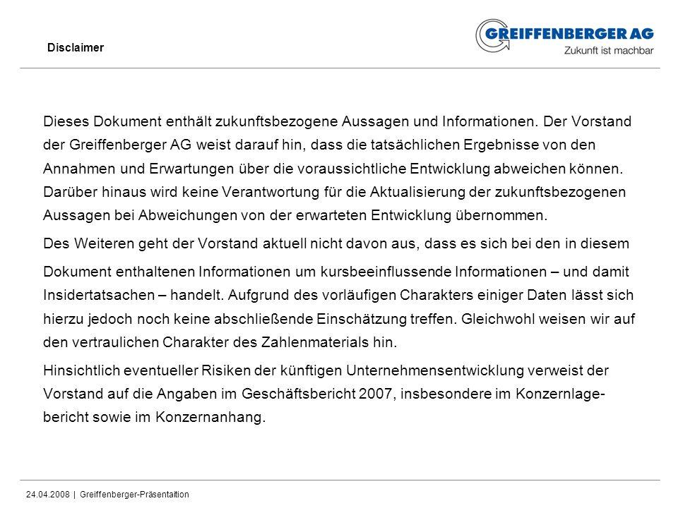 24.04.2008 | Greiffenberger-Präsentaition Disclaimer Dieses Dokument enthält zukunftsbezogene Aussagen und Informationen. Der Vorstand der Greiffenber