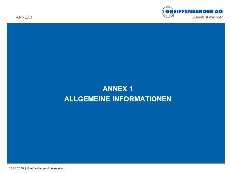 24.04.2008 | Greiffenberger-Präsentaition ANNEX 1 ALLGEMEINE INFORMATIONEN