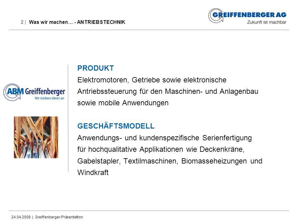 24.04.2008 | Greiffenberger-Präsentaition 2 | Was wir machen… - ANTRIEBSTECHNIK PRODUKT Elektromotoren, Getriebe sowie elektronische Antriebssteuerung