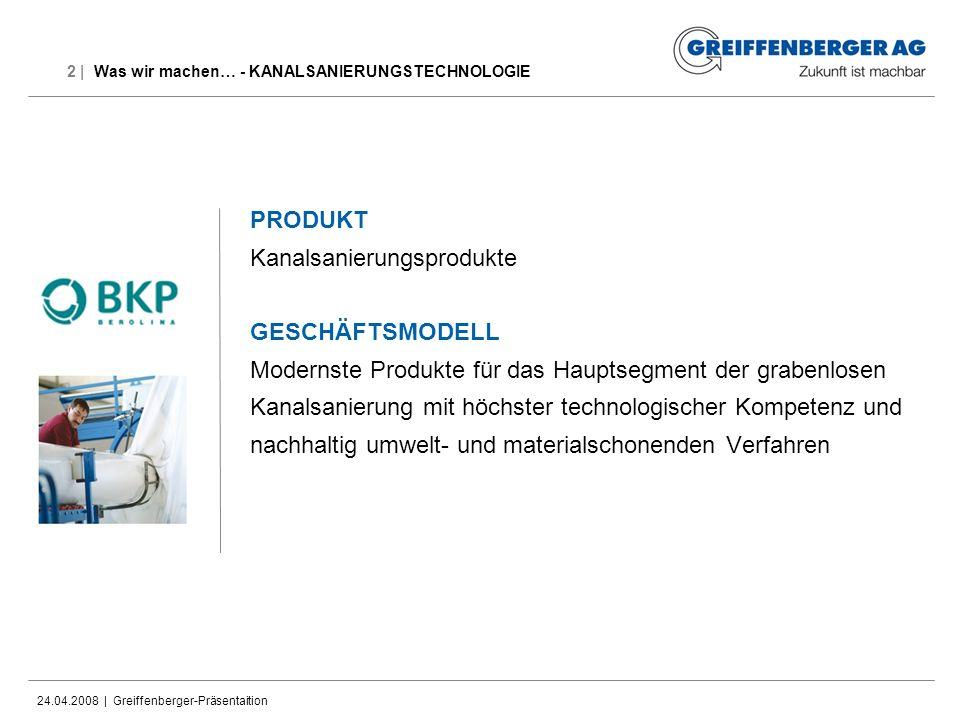 24.04.2008 | Greiffenberger-Präsentaition 2 | Was wir machen… - KANALSANIERUNGSTECHNOLOGIE PRODUKT Kanalsanierungsprodukte GESCHÄFTSMODELL Modernste P