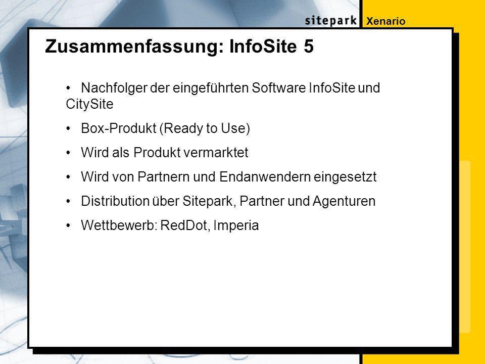 Xenario Zusammenfassung: InfoSite 5 Nachfolger der eingeführten Software InfoSite und CitySite Box-Produkt (Ready to Use) Wird als Produkt vermarktet Wird von Partnern und Endanwendern eingesetzt Distribution über Sitepark, Partner und Agenturen Wettbewerb: RedDot, Imperia