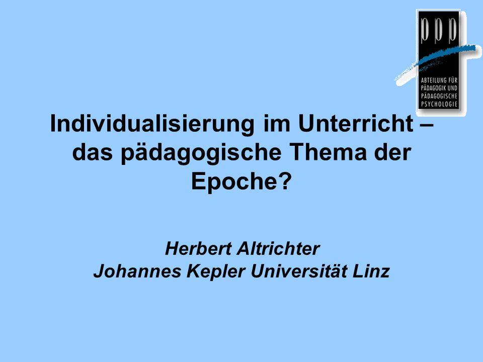 Individualisierung im Unterricht – das pädagogische Thema der Epoche? Herbert Altrichter Johannes Kepler Universität Linz