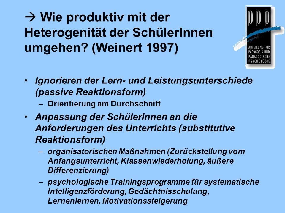 Wie produktiv mit der Heterogenität der SchülerInnen umgehen? (Weinert 1997) Ignorieren der Lern- und Leistungsunterschiede (passive Reaktionsform) –O