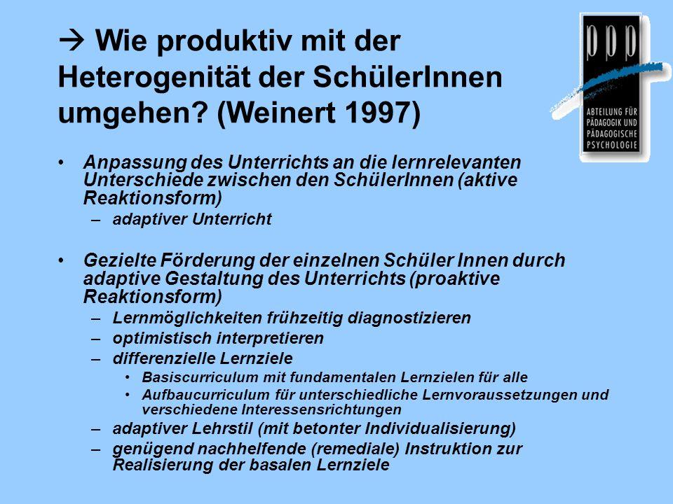 Wie produktiv mit der Heterogenität der SchülerInnen umgehen? (Weinert 1997) Anpassung des Unterrichts an die lernrelevanten Unterschiede zwischen den
