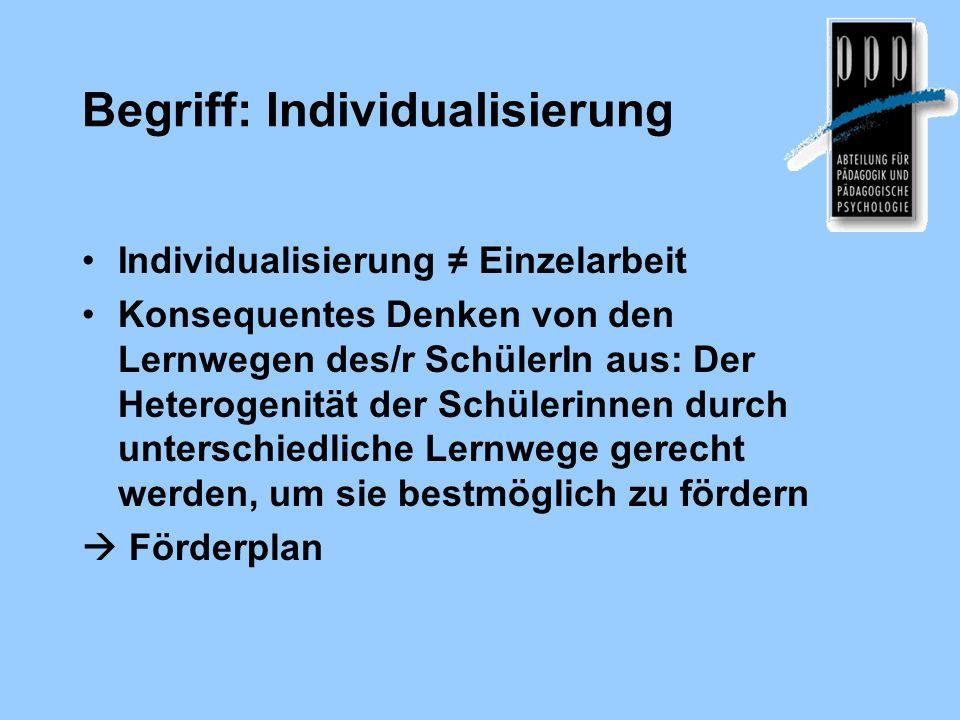 Begriff: Individualisierung Individualisierung Einzelarbeit Konsequentes Denken von den Lernwegen des/r SchülerIn aus: Der Heterogenität der Schülerin