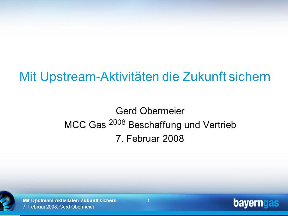 1 7. Februar 2008, Gerd Obermeier Mit Upstream-Aktivitäten Zukunft sichern Mit Upstream-Aktivitäten die Zukunft sichern Gerd Obermeier MCC Gas 2008 Be