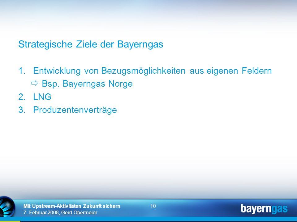 10 7. Februar 2008, Gerd Obermeier Mit Upstream-Aktivitäten Zukunft sichern Strategische Ziele der Bayerngas 1.Entwicklung von Bezugsmöglichkeiten aus
