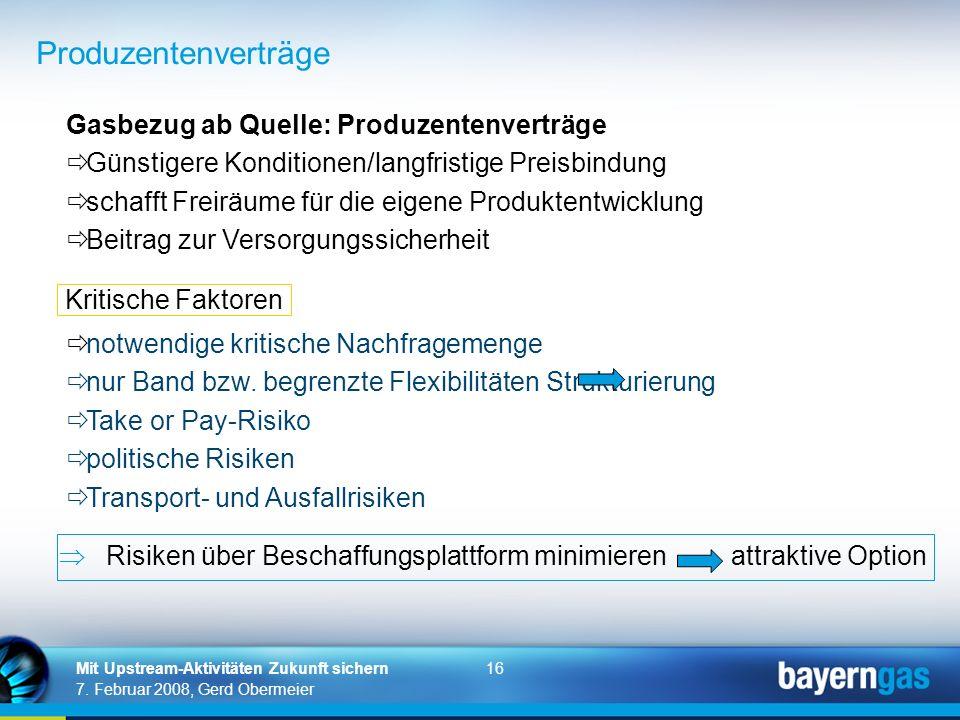 16 7. Februar 2008, Gerd Obermeier Mit Upstream-Aktivitäten Zukunft sichern Produzentenverträge Gasbezug ab Quelle: Produzentenverträge Günstigere Kon
