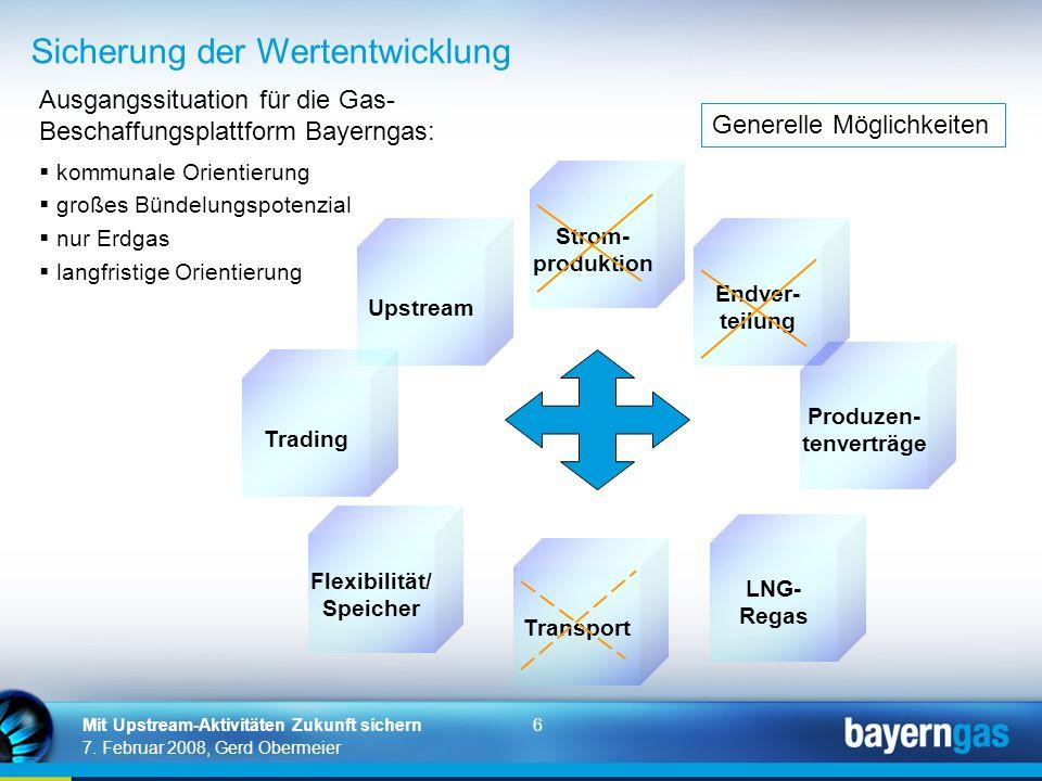 6 7. Februar 2008, Gerd Obermeier Mit Upstream-Aktivitäten Zukunft sichern Sicherung der Wertentwicklung Upstream Strom- produktion Endver- teilung Pr