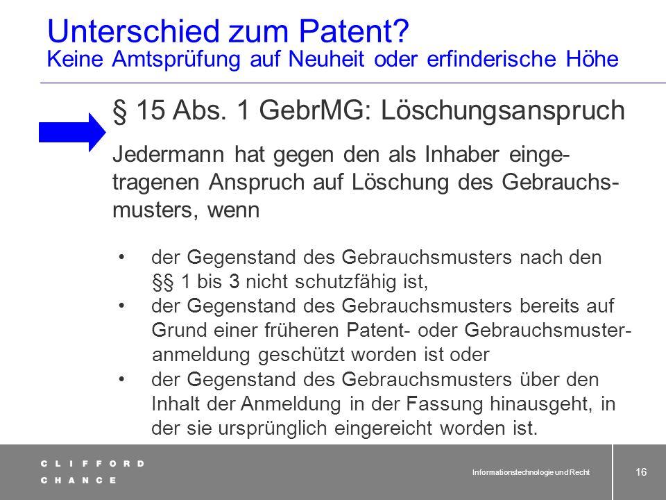 Informationstechnologie und Recht 15 Gebrauchsmuster § 1 Abs. 1 Gebr MG [Voraussetzung des Schutzes] (1) Als Gebrauchsmuster werden Erfindungen geschü